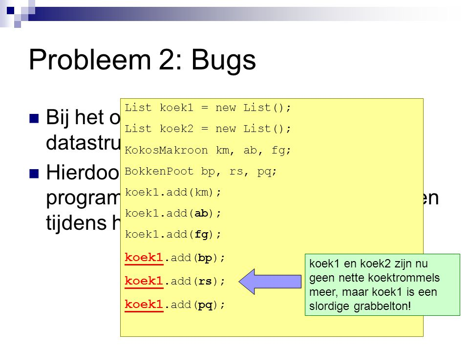 Probleem 2: Bugs List koek1 = new List(); List koek2 = new List(); KokosMakroon km, ab, fg; BokkenPoot bp, rs, pq;