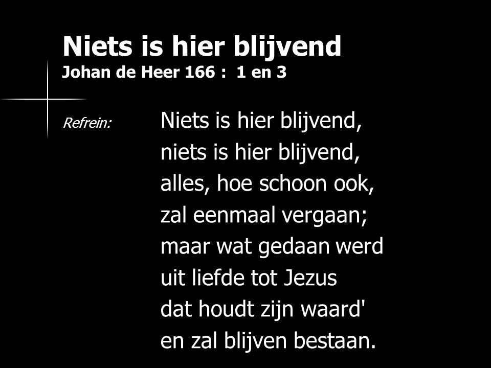 Niets is hier blijvend Johan de Heer 166 : 1 en 3