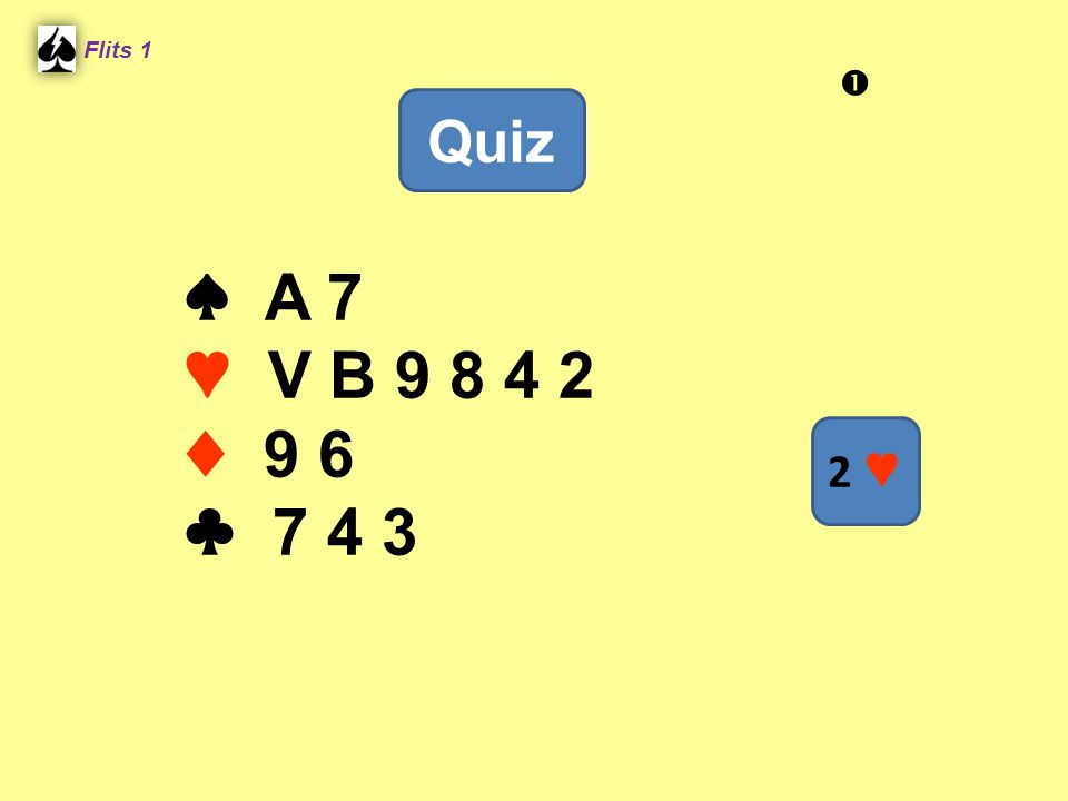 Flits 1  Quiz ♠ A 7 ♥ V B 9 8 4 2 ♦ 9 6 ♣ 7 4 3 2 ♥ Spel 2.