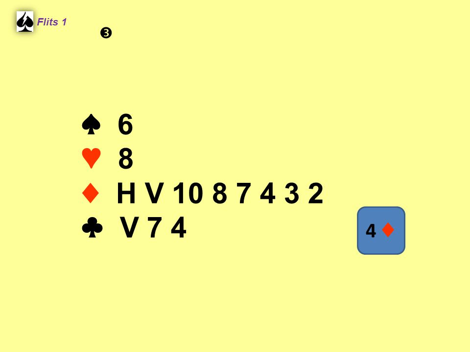 Flits 1  ♠ 6 ♥ 8 ♦ H V 10 8 7 4 3 2 ♣ V 7 4 4 ♦ Spel 2.