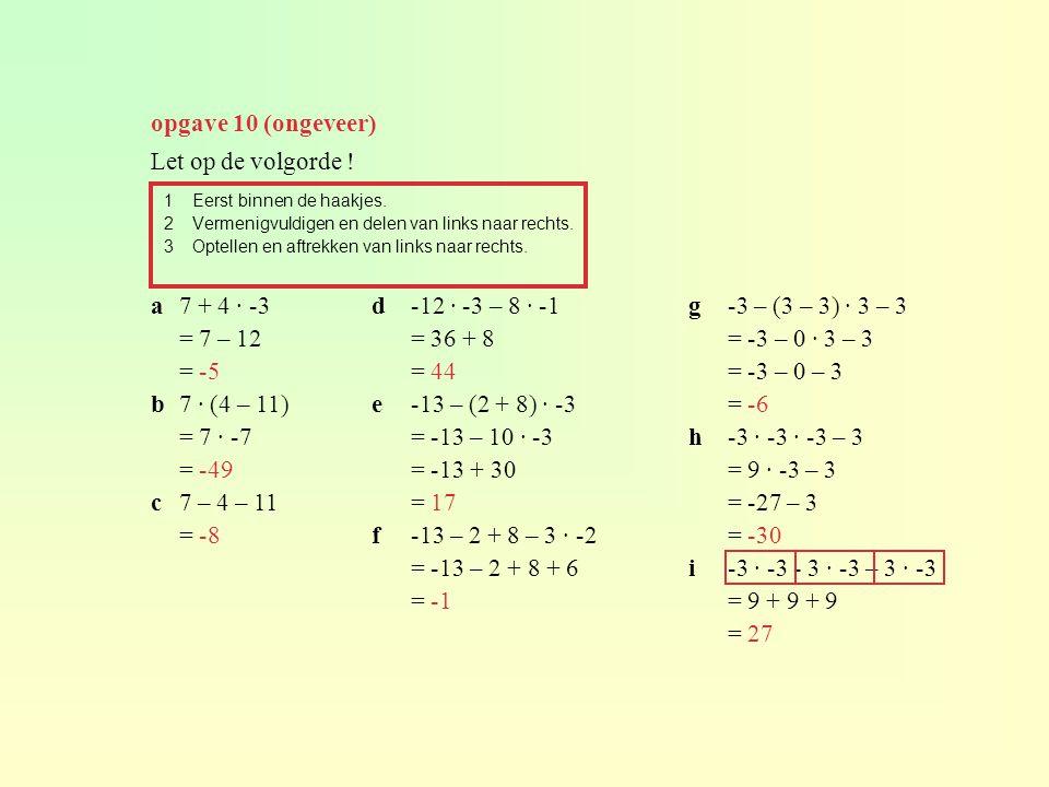 opgave 10 (ongeveer) Let op de volgorde ! a 7 + 4 · -3 = 7 – 12 = -5