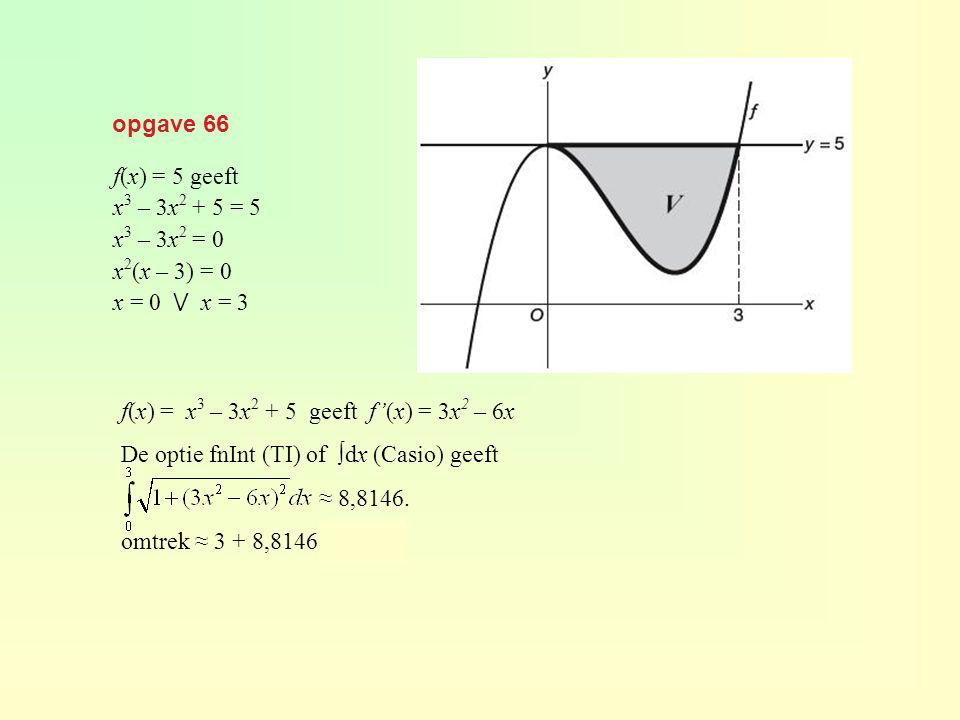 opgave 66 f(x) = 5 geeft. x3 – 3x2 + 5 = 5. x3 – 3x2 = 0. x2(x – 3) = 0. x = 0 ⋁ x = 3. f(x) = x3 – 3x2 + 5 geeft f'(x) = 3x2 – 6x.