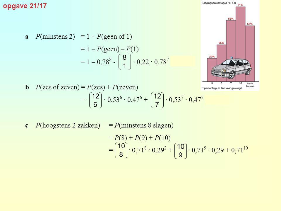 opgave 21/17 a P(minstens 2) = 1 – P(geen of 1) = 1 – P(geen) – P(1) = 1 – 0,788 - · 0,22 · 0,787 ≈ 0,554.