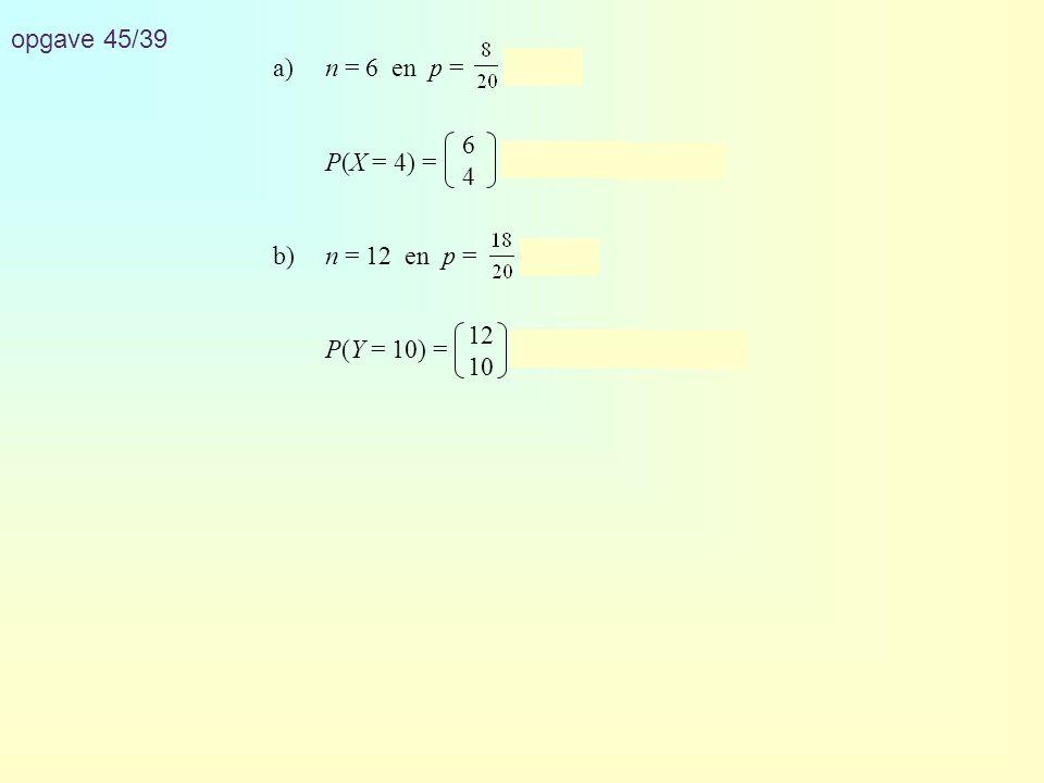 opgave 45/39 a) n = 6 en p = = 0,4. P(X = 4) = · 0,44 · 0,62 ≈ 0,138. b) n = 12 en p = = 0,9.
