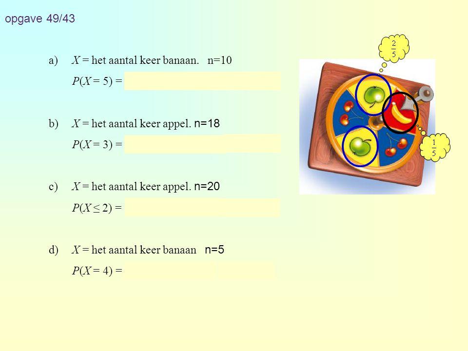 opgave 49/43 a) X = het aantal keer banaan. n=10. P(X = 5) = binompdf(10, 0.2, 5) ≈ 0,026. b) X = het aantal keer appel. n=18.