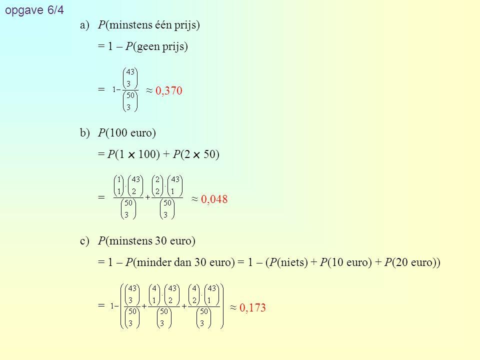opgave 6/4 a) P(minstens één prijs) = 1 – P(geen prijs) = b) P(100 euro) = P(1 x 100) + P(2 x 50)