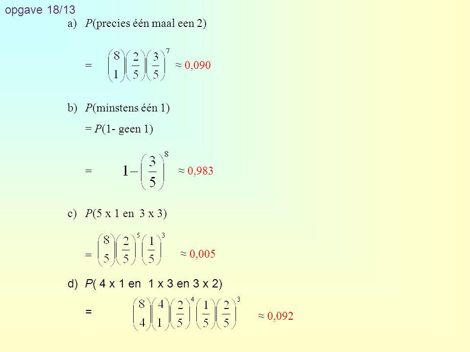 opgave 18/13 a) P(precies één maal een 2) = b) P(minstens één 1) = P(1- geen 1) c) P(5 x 1 en 3 x 3)