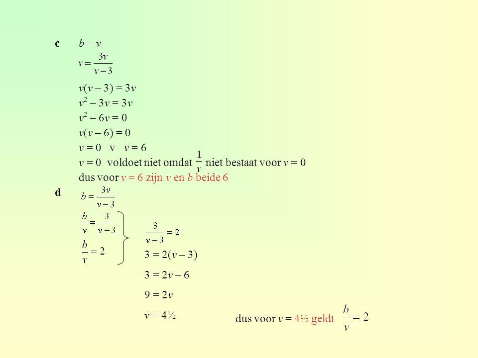 c b = v v(v – 3) = 3v. v2 – 3v = 3v. v2 – 6v = 0. v(v – 6) = 0. v = 0 v v = 6. v = 0 voldoet niet omdat niet bestaat voor v = 0.