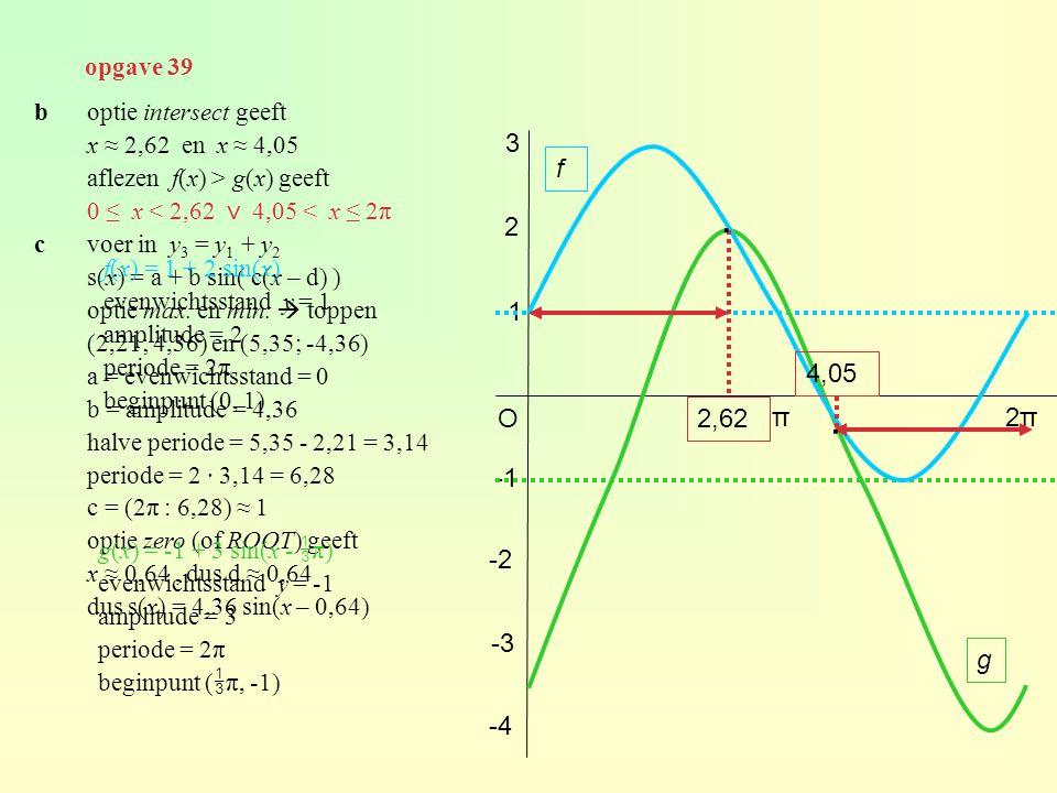 opgave 39 b optie intersect geeft. x ≈ 2,62 en x ≈ 4,05. aflezen f(x) > g(x) geeft. 0 ≤ x < 2,62 ⋁ 4,05 < x ≤ 2π.