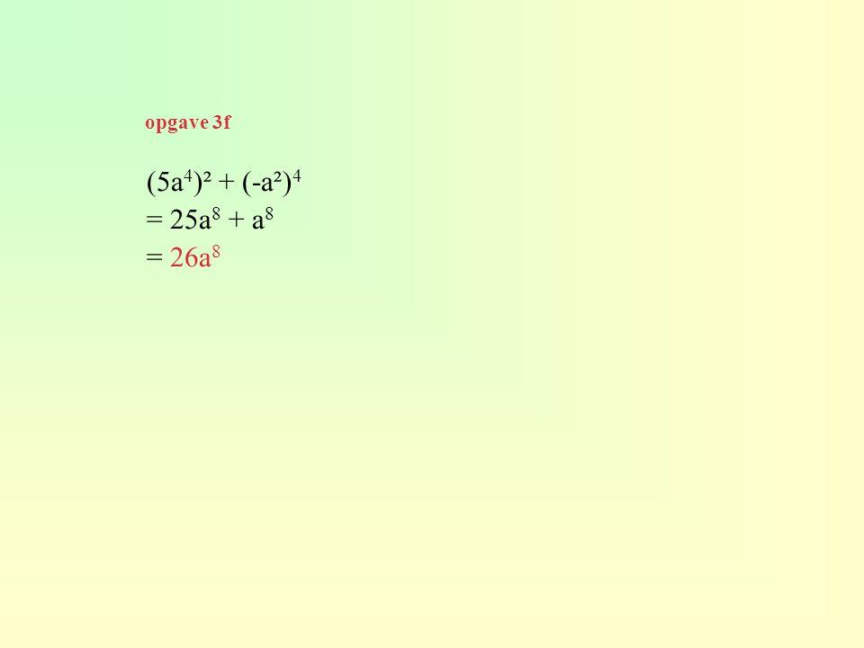 opgave 3f (5a4)² + (-a²)4 = 25a8 + a8 = 26a8