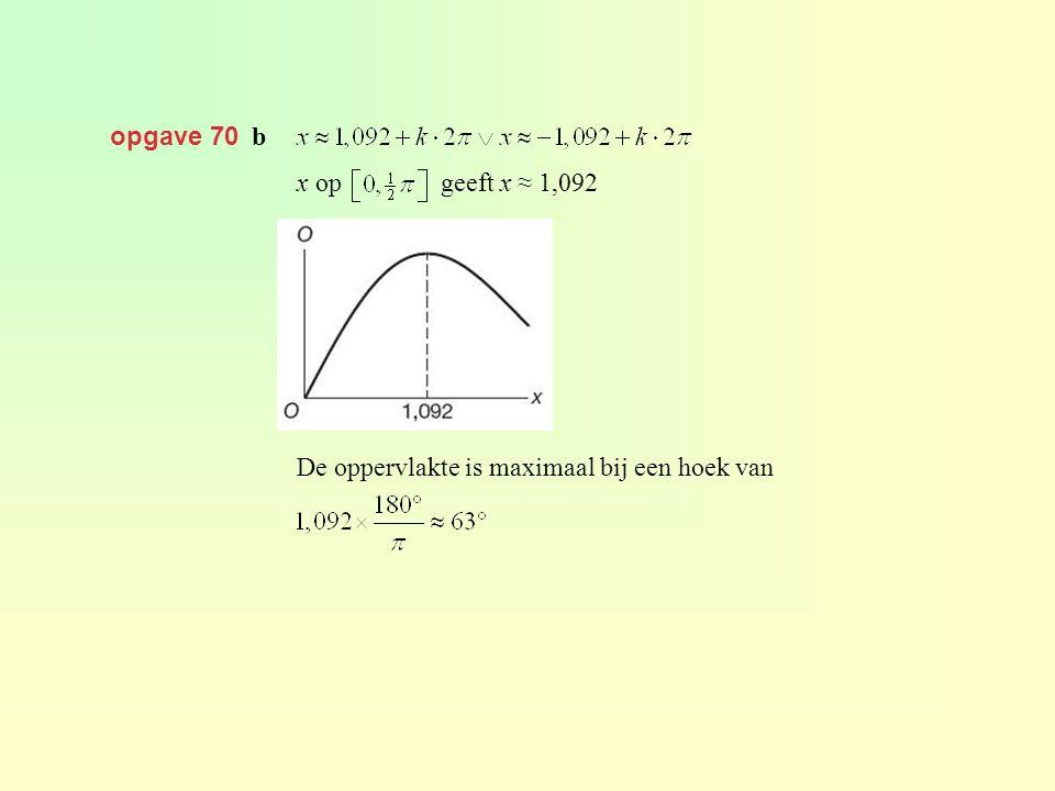 opgave 70 b x op geeft x ≈ 1,092 De oppervlakte is maximaal bij een hoek van