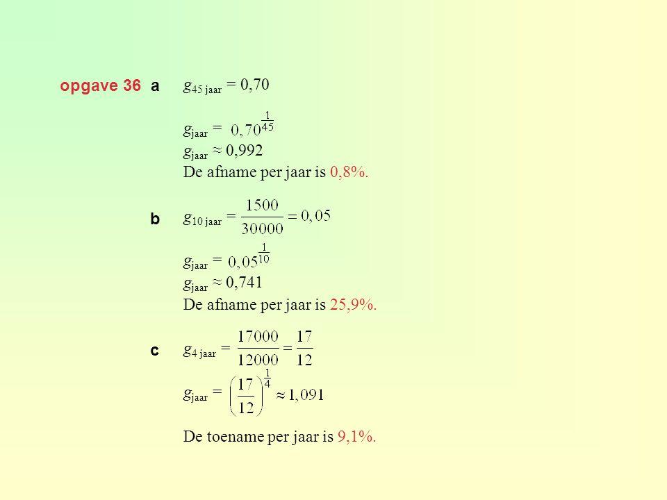 opgave 36 a g45 jaar = 0,70. gjaar = gjaar ≈ 0,992. De afname per jaar is 0,8%. g10 jaar = gjaar ≈ 0,741.