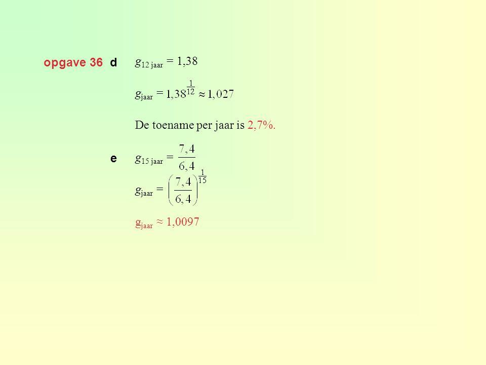 opgave 36 d g12 jaar = 1,38 gjaar = De toename per jaar is 2,7%. g15 jaar = gjaar ≈ 1,0097 e