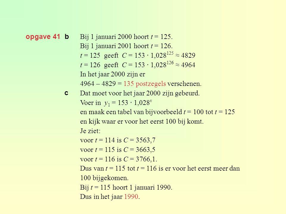 opgave 41 b Bij 1 januari 2000 hoort t = 125. Bij 1 januari 2001 hoort t = 126. t = 125 geeft C = 153 · 1,028125 ≈ 4829.