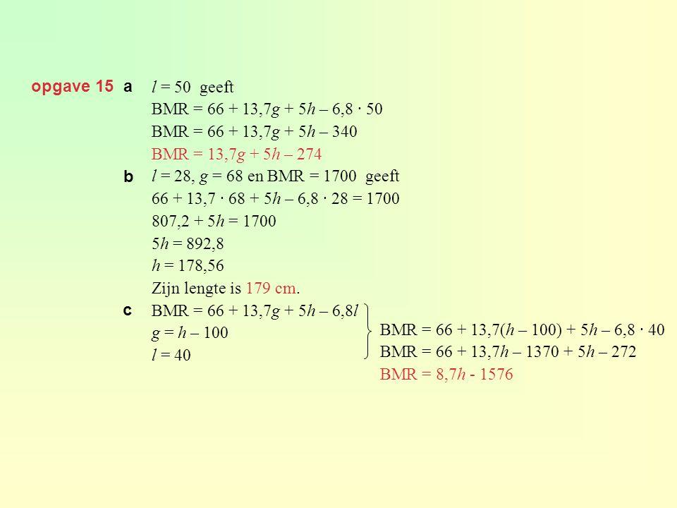 opgave 15 a l = 50 geeft. BMR = 66 + 13,7g + 5h – 6,8 · 50. BMR = 66 + 13,7g + 5h – 340. BMR = 13,7g + 5h – 274.