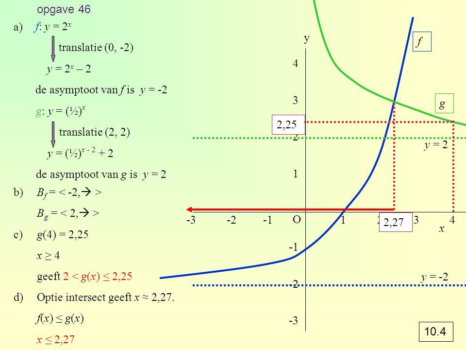 opgave 46 a) f: y = 2x. translatie (0, -2) y = 2x – 2. de asymptoot van f is y = -2. y. f. 4.