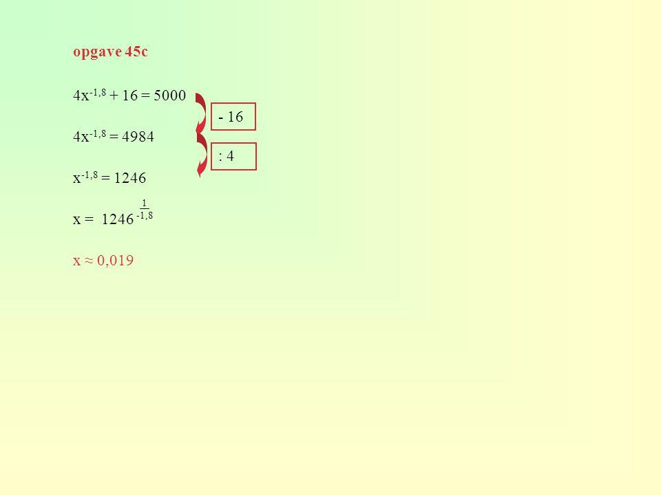 opgave 45c 4x-1,8 + 16 = 5000 4x-1,8 = 4984 x-1,8 = 1246 x = 1246 x ≈ 0,019 - 16 : 4 1 -1,8