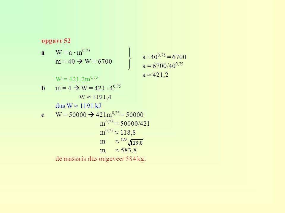opgave 52 a W = a · m0,75. m = 40  W = 6700. W = 421,2m0,75. b m = 4  W = 421 · 40,75. W ≈ 1191,4.