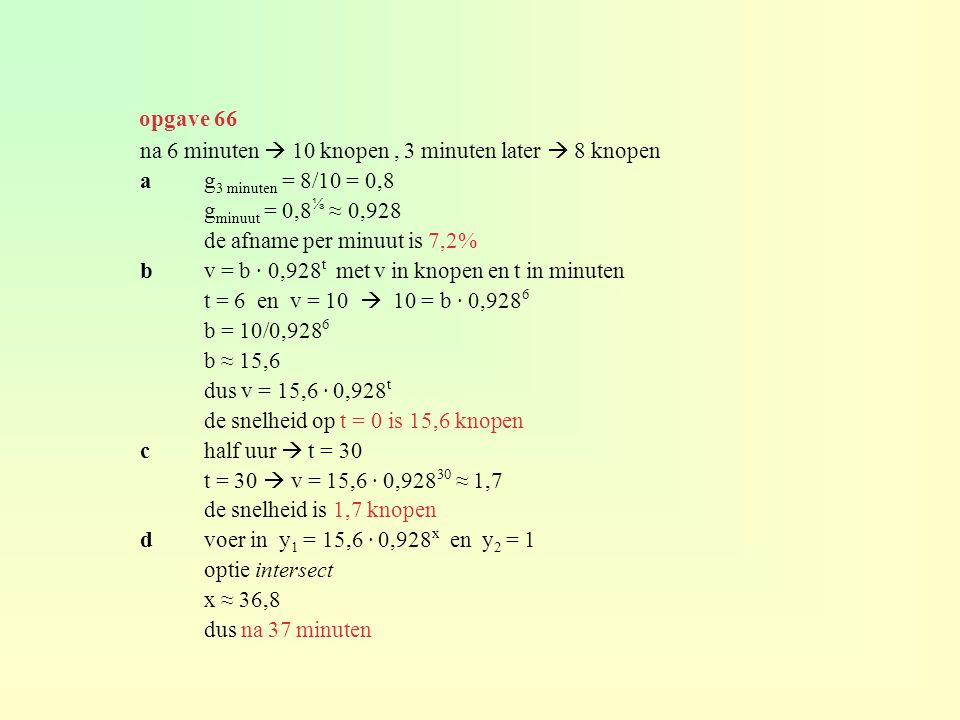 opgave 66 na 6 minuten  10 knopen , 3 minuten later  8 knopen. a g3 minuten = 8/10 = 0,8. gminuut = 0,8⅓ ≈ 0,928.