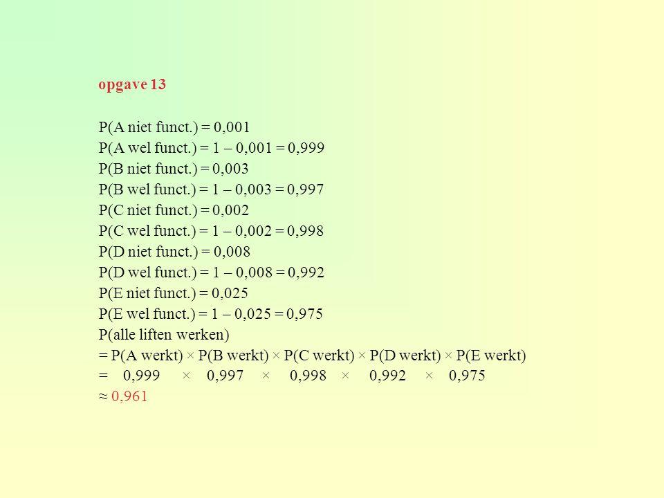 opgave 13 P(A niet funct.) = 0,001. P(A wel funct.) = 1 – 0,001 = 0,999. P(B niet funct.) = 0,003.