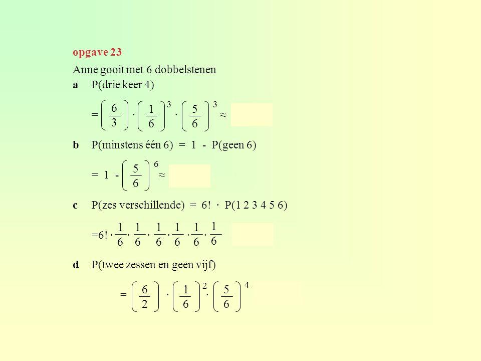 opgave 23 Anne gooit met 6 dobbelstenen. a P(drie keer 4) = · · ≈ 0,054.