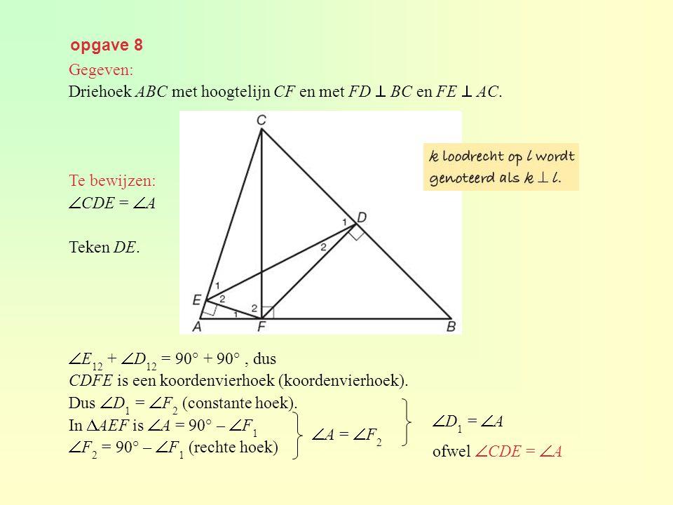 opgave 8 Gegeven: Driehoek ABC met hoogtelijn CF en met FD  BC en FE  AC. Te bewijzen: CDE = A.