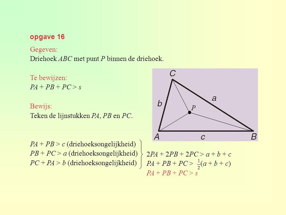 opgave 16 Gegeven: Driehoek ABC met punt P binnen de driehoek. Te bewijzen: PA + PB + PC > s. Bewijs: