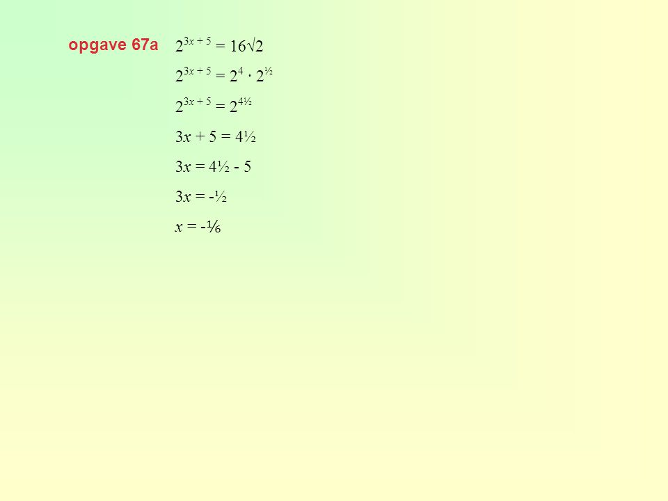 opgave 67a 23x + 5 = 16√2 23x + 5 = 24 · 2½ 23x + 5 = 24½ 3x + 5 = 4½ 3x = 4½ - 5 3x = -½ x = -⅙