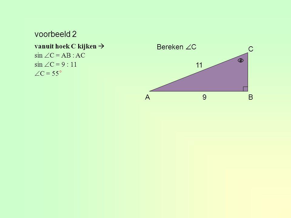 voorbeeld 2 Bereken C C  11 A 9 B vanuit hoek C kijken 