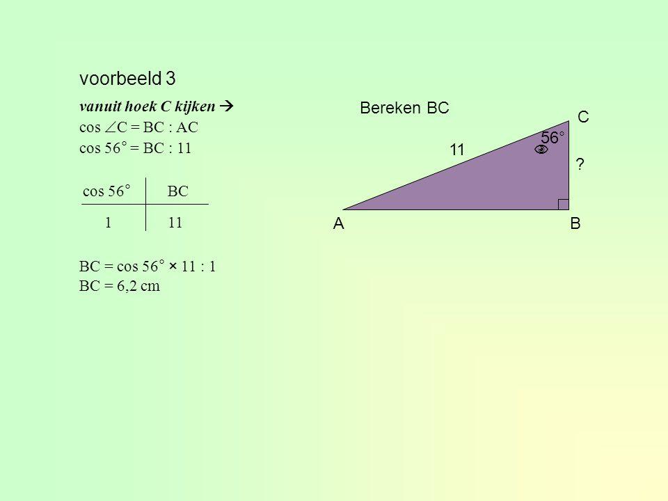 voorbeeld 3 Bereken BC C 56° 11  A B vanuit hoek C kijken 