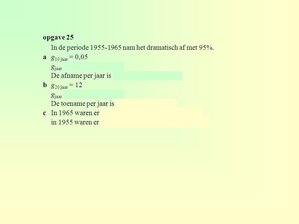 opgave 25 In de periode 1955-1965 nam het dramatisch af met 95%. a g10 jaar = 0,05. gjaar = 0,05(1/10) ≈ 0,741.