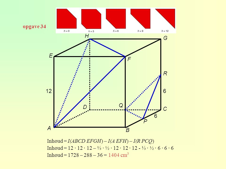 opgave 34 H. G. E. F. R. 12. 6. Q. D. C. 6. P. A. B. Inhoud = I(ABCD EFGH) – I(A EFH) – I(R PCQ)