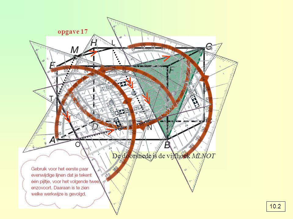 opgave 17 L ⋀ ⋀ ≪ ≪ T ≪ ⋀ N O De doorsnede is de vijfhoek MLNOT 10.2