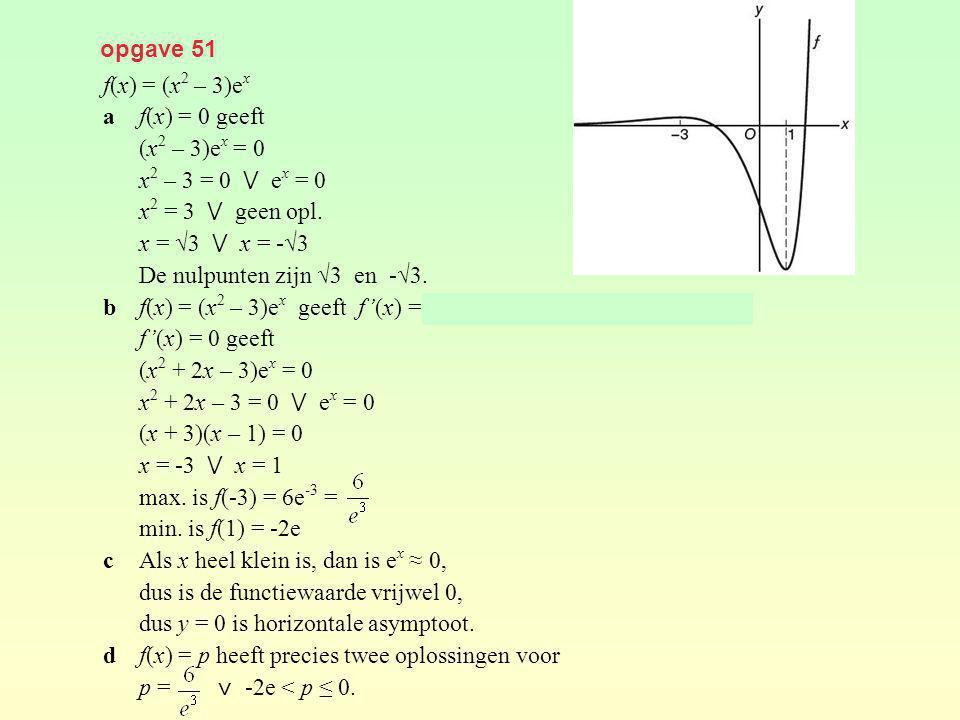 opgave 51 f(x) = (x2 – 3)ex. a f(x) = 0 geeft. (x2 – 3)ex = 0. x2 – 3 = 0 ⋁ ex = 0. x2 = 3 ⋁ geen opl.