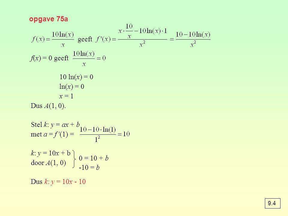 opgave 75a geeft f(x) = 0 geeft 10 ln(x) = 0 ln(x) = 0 x = 1