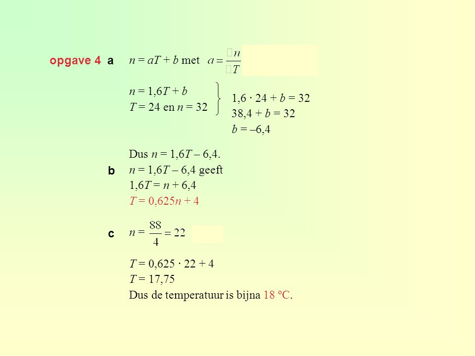 opgave 4 a n = aT + b met. n = 1,6T + b. T = 24 en n = 32. Dus n = 1,6T – 6,4. n = 1,6T – 6,4 geeft.