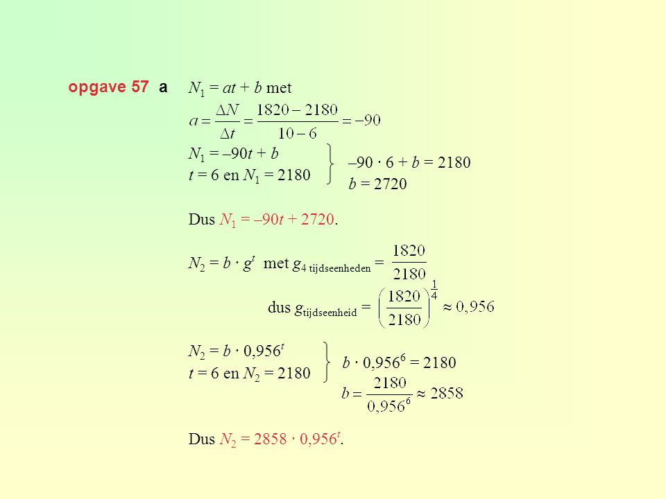 opgave 57 a N1 = at + b met. N1 = –90t + b. t = 6 en N1 = 2180. Dus N1 = –90t + 2720. N2 = b · gt met g4 tijdseenheden =