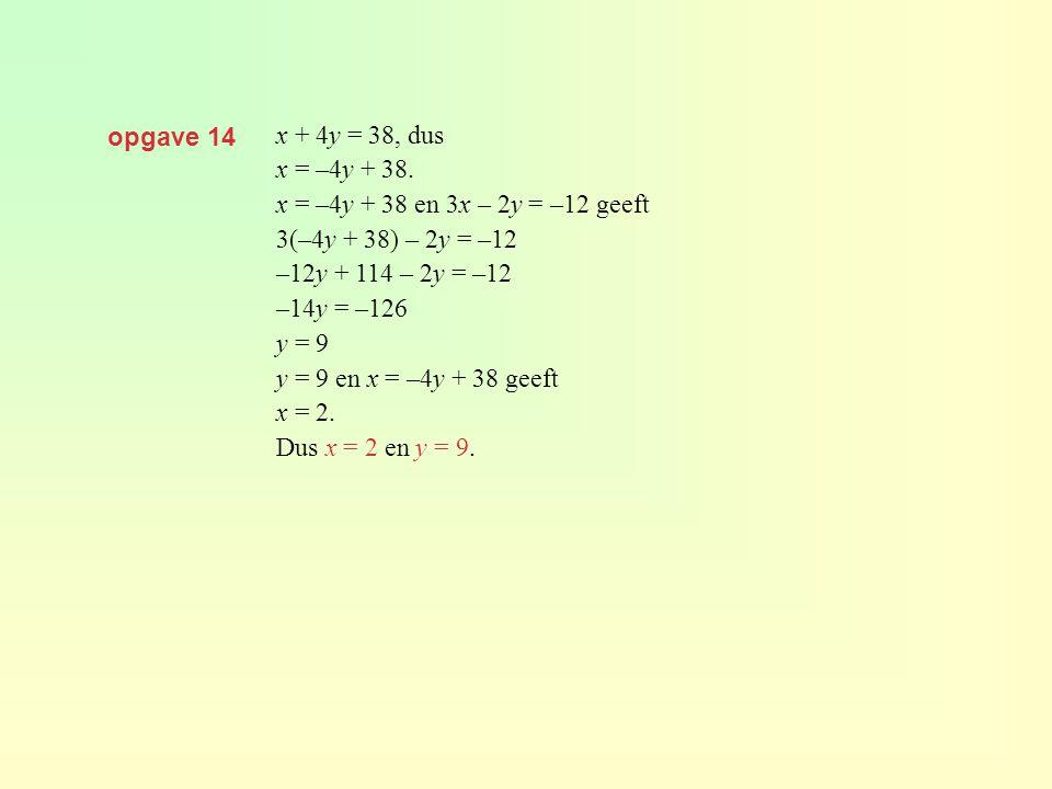 opgave 14 x + 4y = 38, dus. x = –4y + 38. x = –4y + 38 en 3x – 2y = –12 geeft. 3(–4y + 38) – 2y = –12.