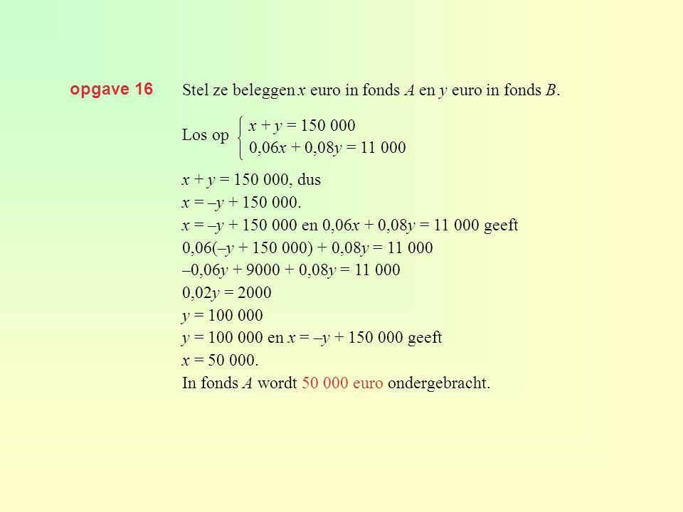 opgave 16 Stel ze beleggen x euro in fonds A en y euro in fonds B. Los op. x + y = 150 000, dus. x = –y + 150 000.