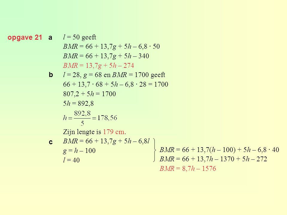 opgave 21 a l = 50 geeft. BMR = 66 + 13,7g + 5h – 6,8 · 50. BMR = 66 + 13,7g + 5h – 340. BMR = 13,7g + 5h – 274.