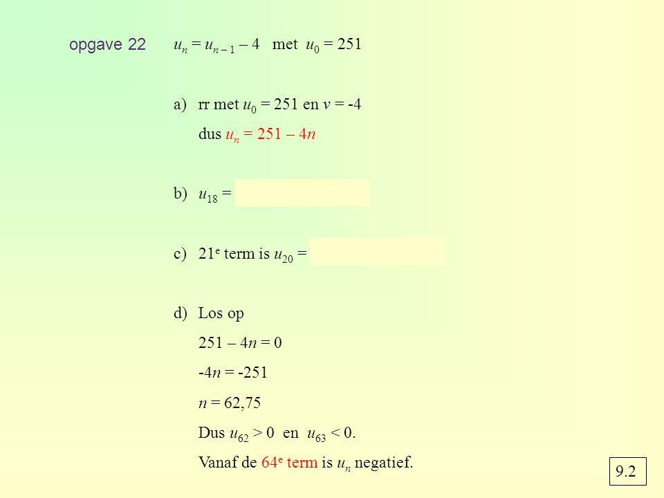 opgave 22 un = un – 1 – 4 met u0 = 251. rr met u0 = 251 en v = -4. dus un = 251 – 4n. b) u18 = 251 – 4 · 18 = 179.