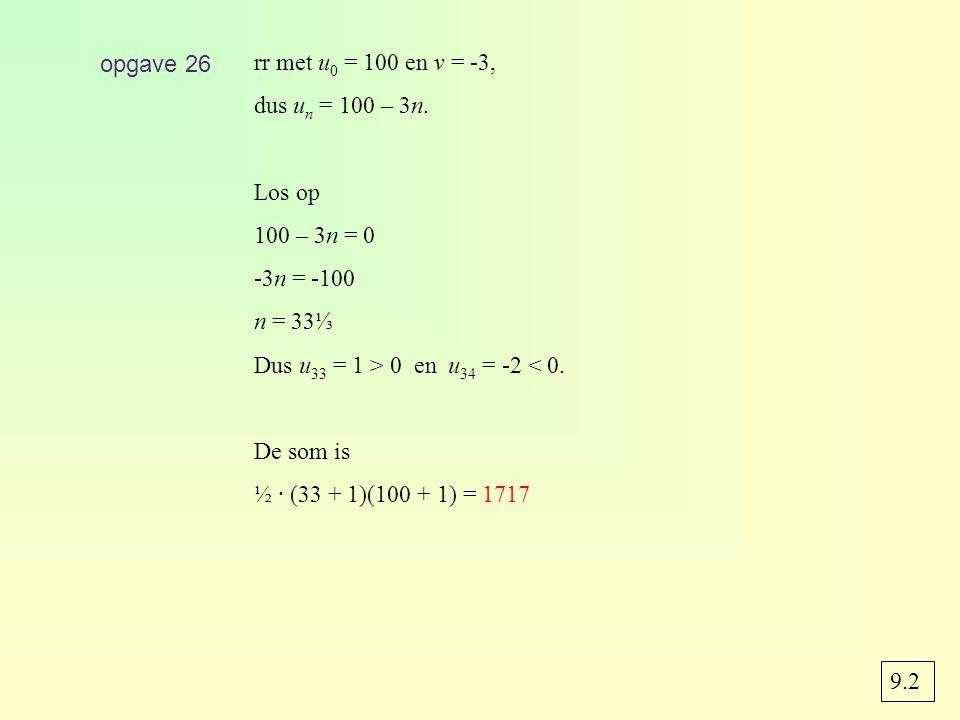 opgave 26 rr met u0 = 100 en v = -3, dus un = 100 – 3n. Los op. 100 – 3n = 0. -3n = -100. n = 33⅓.