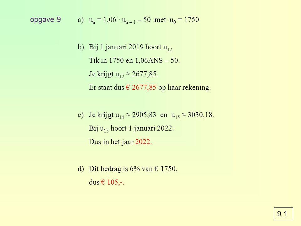 opgave 9 un = 1,06 · un – 1 – 50 met u0 = 1750. Bij 1 januari 2019 hoort u12. Tik in 1750 en 1,06ANS – 50.