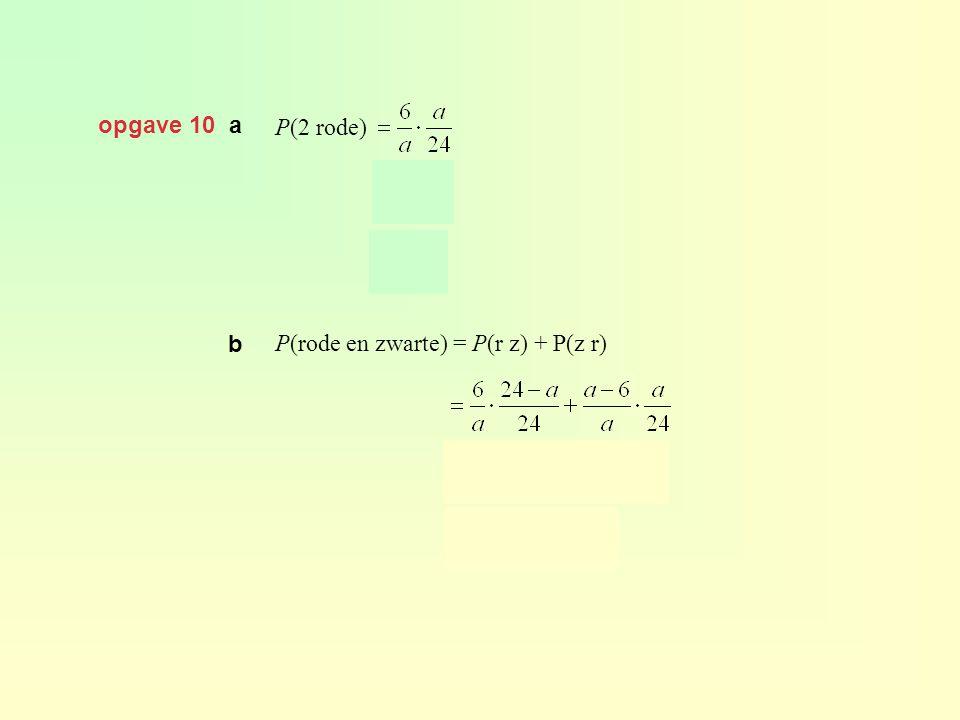 opgave 10 a P(2 rode) P(rode en zwarte) = P(r z) + P(z r) b