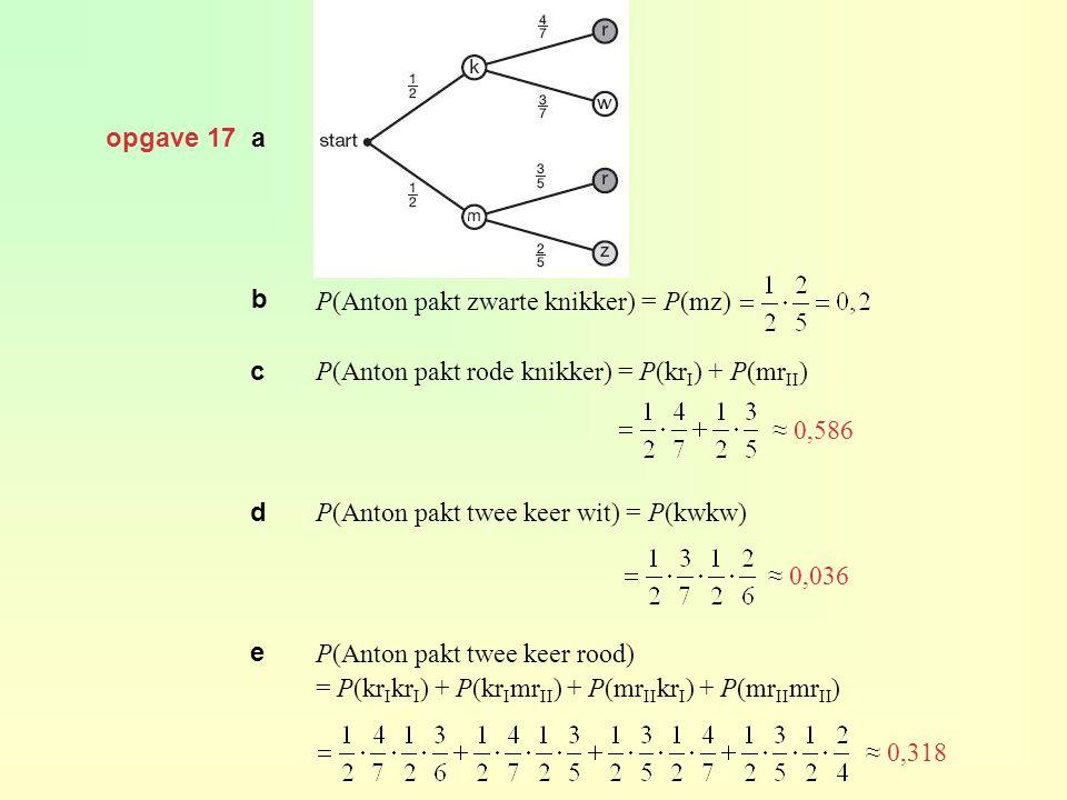 opgave 17 a b. P(Anton pakt zwarte knikker) = P(mz) P(Anton pakt rode knikker) = P(krI) + P(mrII)