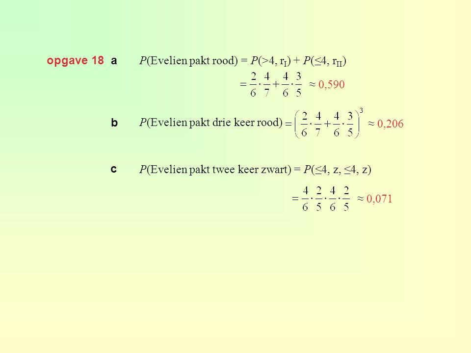 opgave 18 a P(Evelien pakt rood) = P(>4, rI) + P(≤4, rII) P(Evelien pakt drie keer rood) P(Evelien pakt twee keer zwart) = P(≤4, z, ≤4, z)