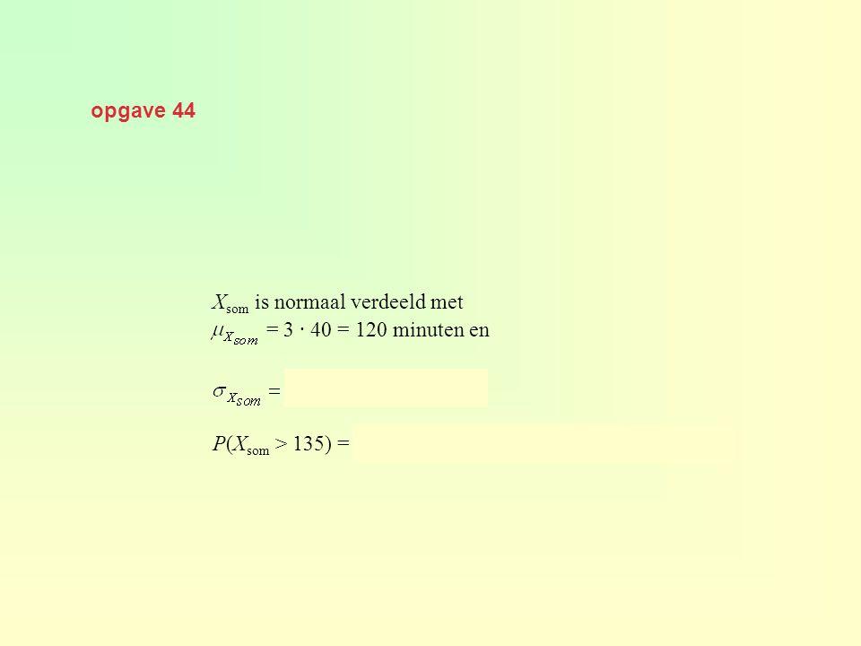 opgave 44 Xsom is normaal verdeeld met. = 3 · 40 = 120 minuten en.