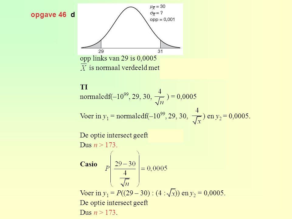 opgave 46 d opp links van 29 is 0,0005. is normaal verdeeld met en. TI. normalcdf(–1099, 29, 30, ) = 0,0005.