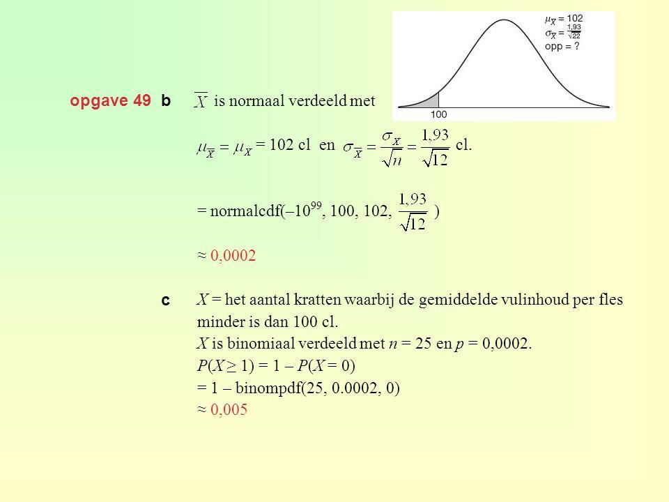 opgave 49 b is normaal verdeeld met. = 102 cl en cl. = normalcdf(–1099, 100, 102, )