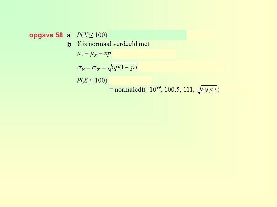 opgave 58 a P(X ≤ 100) = binomcdf(300, 0.37, 100) ≈ 0,104. Y is normaal verdeeld met. µY = µX = np = 300 · 0,37 = 111 en.
